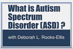 Title page: What is Autism Spectrum Disorder? with Deborah Rooks Ellis