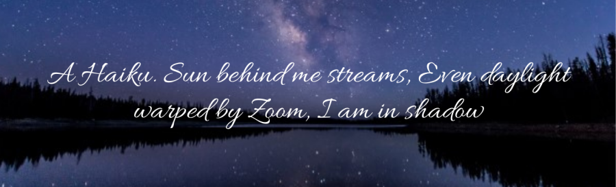 A Haiku. Sun behind me streams, Even daylight warped by Zoom, I am in shadow ID: starry night sky with the Milky Way reflected by a calm river