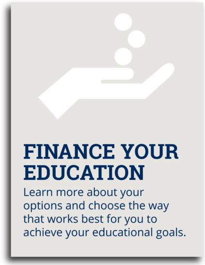 Finance Your Education: Learn more about your options and choose the way that works best for you to achieve your educational goals.