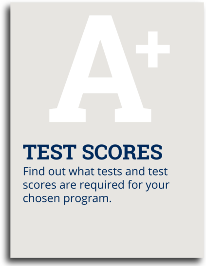 Test Scores: Find out what tests and test scores are required for your chosen program.