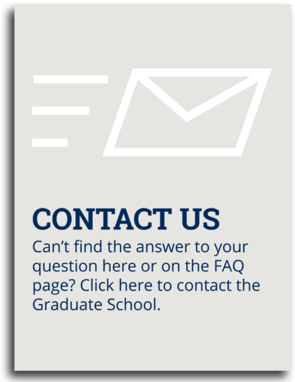 Contact Us: Can't find the answer to your question here or on the FAQ page? Click here to contact the Graduate School.