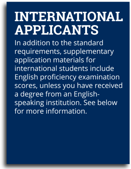 International Applicants: In addition to the standard requirements, supplementary application materials for international students include English proficiency examination scores, unless you have received a degree from an English-speaking institution. See below for more information.