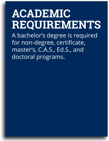 Academic Requirements: A Bachelor's degree is required for non-degree, certificate, master's, C.A.S., Ed.S., and doctoral programs.