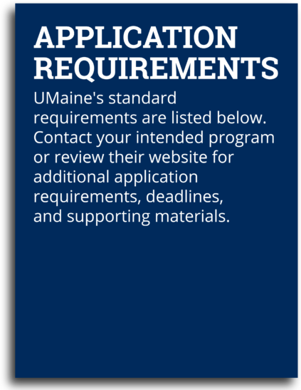 Application Requirements: UMaine's standard requirements are listed below. Contact your intended program or review their website for additional application requirements, deadlines, and supporting materials.