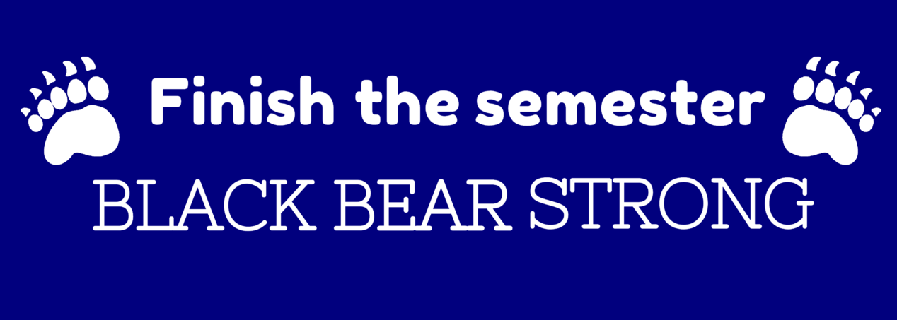 """White letters on a blue background """"Finish the semester BLACK BEAR STRONG"""" with two bear prints clickable banner"""