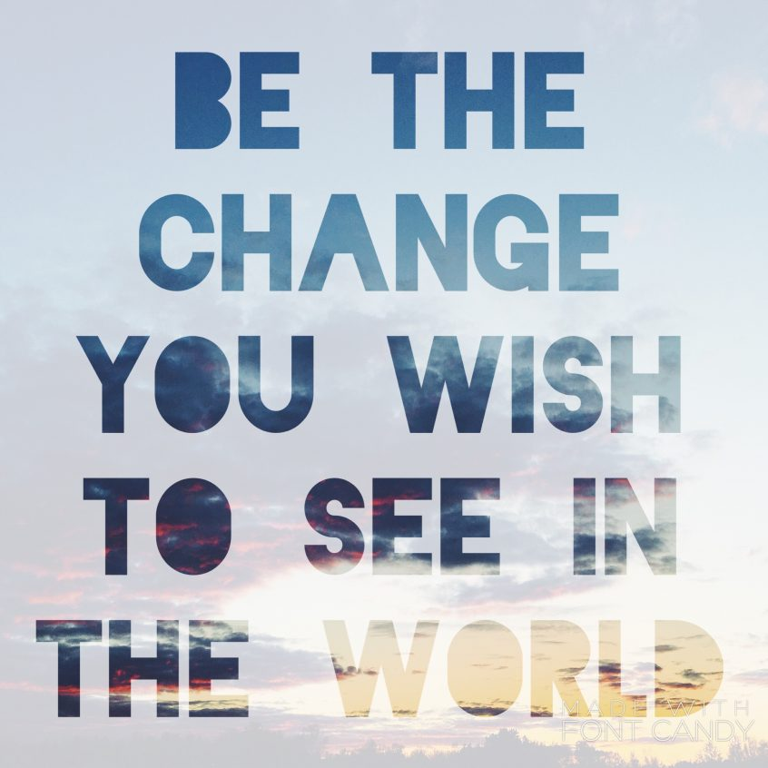 Be the change you wish to see in the world -Ghandi